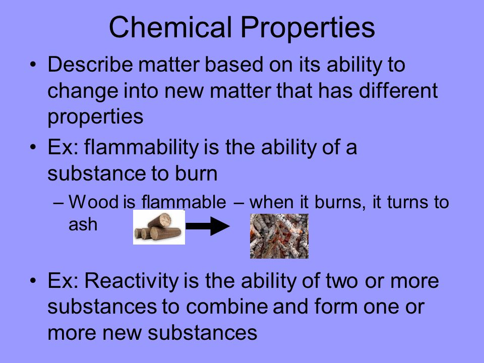 Chemical Properties Describe matter based on its ability to change into new matter that has different properties Ex: flammability is the ability of a substance to burn –Wood is flammable – when it burns, it turns to ash Ex: Reactivity is the ability of two or more substances to combine and form one or more new substances