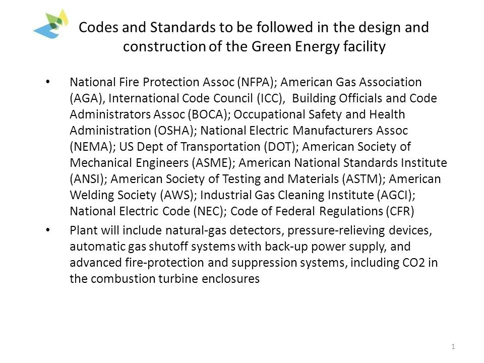 Codes and Standards to be followed in the design and construction of the Green Energy facility National Fire Protection Assoc (NFPA); American Gas Association (AGA), International Code Council (ICC), Building Officials and Code Administrators Assoc (BOCA); Occupational Safety and Health Administration (OSHA); National Electric Manufacturers Assoc (NEMA); US Dept of Transportation (DOT); American Society of Mechanical Engineers (ASME); American National Standards Institute (ANSI); American Society of Testing and Materials (ASTM); American Welding Society (AWS); Industrial Gas Cleaning Institute (AGCI); National Electric Code (NEC); Code of Federal Regulations (CFR) Plant will include natural-gas detectors, pressure-relieving devices, automatic gas shutoff systems with back-up power supply, and advanced fire-protection and suppression systems, including CO2 in the combustion turbine enclosures 1