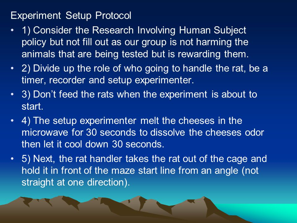 Experiment Setup Protocol 1) Consider the Research Involving Human Subject policy but not fill out as our group is not harming the animals that are being tested but is rewarding them.