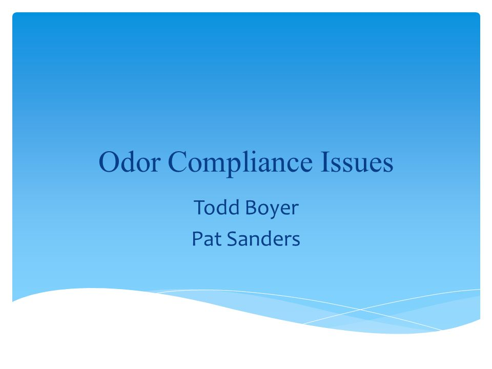 Odor Compliance Issues Todd Boyer Pat Sanders