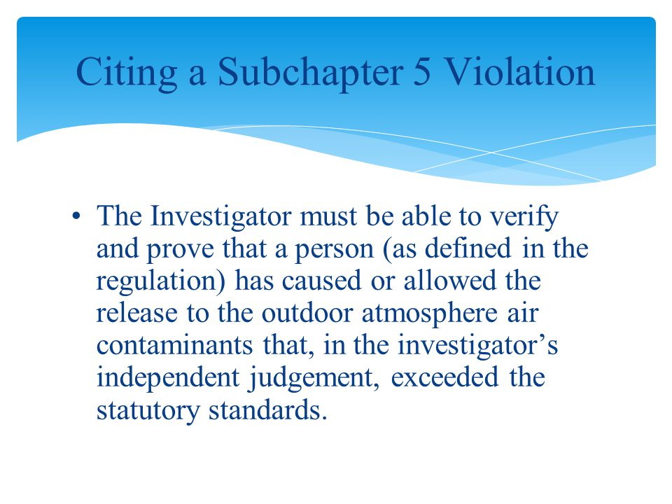 The Investigator must be able to verify and prove that a person (as defined in the regulation) has caused or allowed the release to the outdoor atmosphere air contaminants that, in the investigator's independent judgement, exceeded the statutory standards.