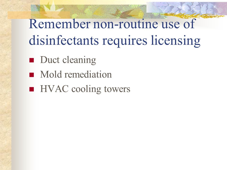 Remember non-routine use of disinfectants requires licensing Duct cleaning Mold remediation HVAC cooling towers