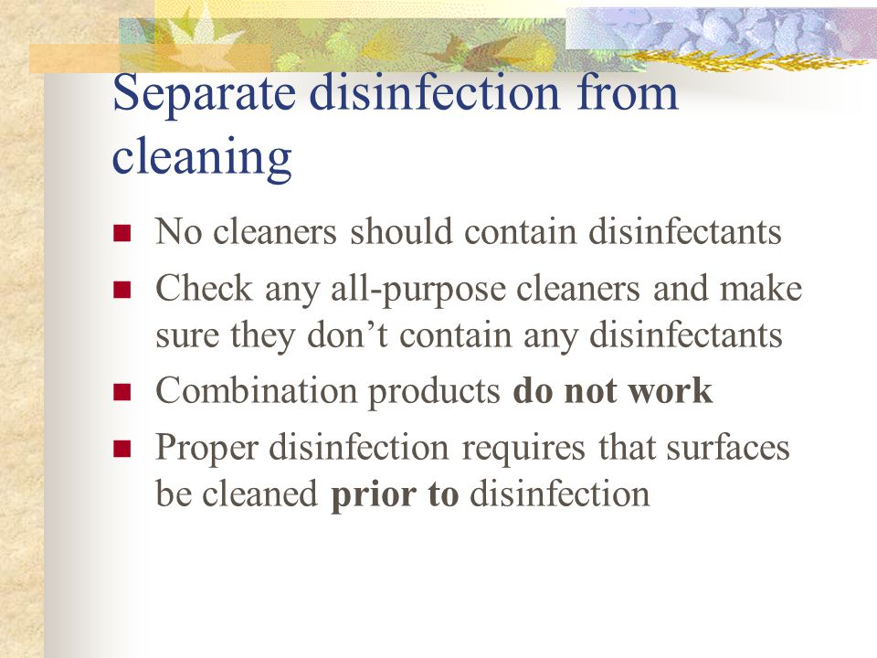 Separate disinfection from cleaning No cleaners should contain disinfectants Check any all-purpose cleaners and make sure they don't contain any disinfectants Combination products do not work Proper disinfection requires that surfaces be cleaned prior to disinfection