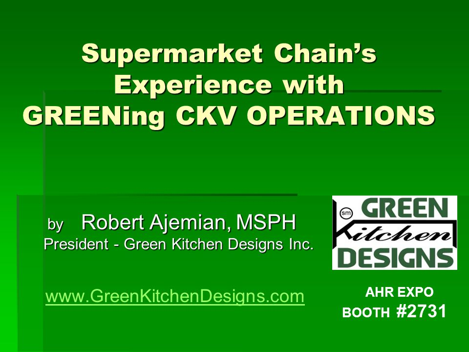 Supermarket Chain's Experience with GREENing CKV OPERATIONS by Robert Ajemian, MSPH by Robert Ajemian, MSPH President - Green Kitchen Designs Inc.