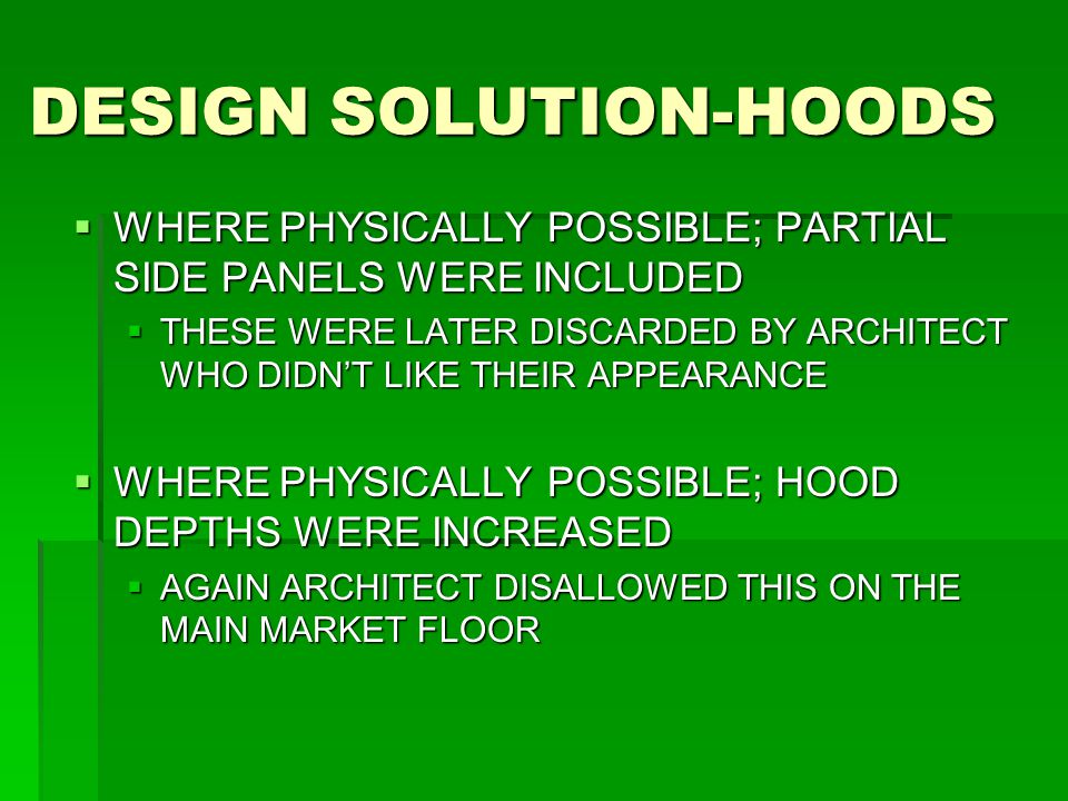 DESIGN SOLUTION-HOODS  WHERE PHYSICALLY POSSIBLE; PARTIAL SIDE PANELS WERE INCLUDED  THESE WERE LATER DISCARDED BY ARCHITECT WHO DIDN'T LIKE THEIR APPEARANCE  WHERE PHYSICALLY POSSIBLE; HOOD DEPTHS WERE INCREASED  AGAIN ARCHITECT DISALLOWED THIS ON THE MAIN MARKET FLOOR