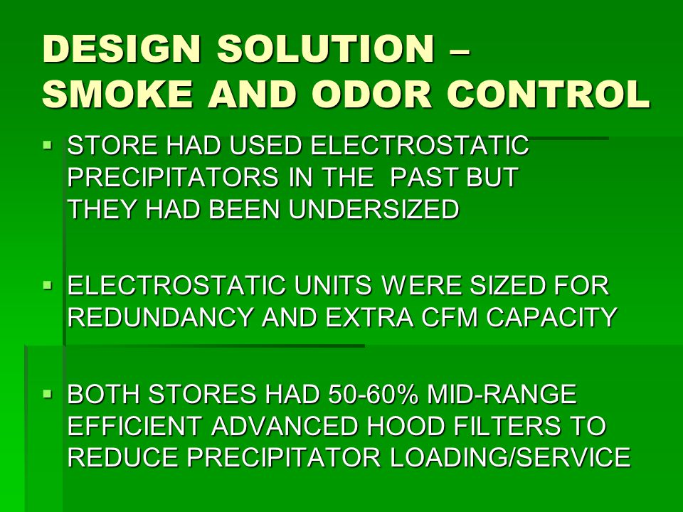 DESIGN SOLUTION – SMOKE AND ODOR CONTROL  STORE HAD USED ELECTROSTATIC PRECIPITATORS IN THE PAST BUT THEY HAD BEEN UNDERSIZED  ELECTROSTATIC UNITS W