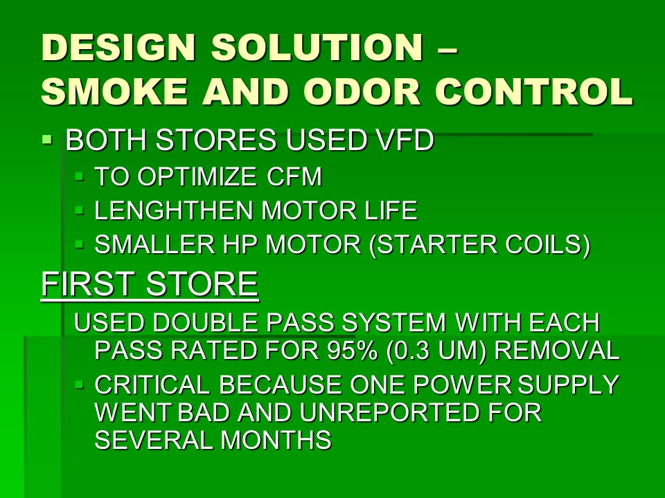  BOTH STORES USED VFD  TO OPTIMIZE CFM  LENGHTHEN MOTOR LIFE  SMALLER HP MOTOR (STARTER COILS) FIRST STORE USED DOUBLE PASS SYSTEM WITH EACH PASS RATED FOR 95% (0.3 UM) REMOVAL  CRITICAL BECAUSE ONE POWER SUPPLY WENT BAD AND UNREPORTED FOR SEVERAL MONTHS DESIGN SOLUTION – SMOKE AND ODOR CONTROL