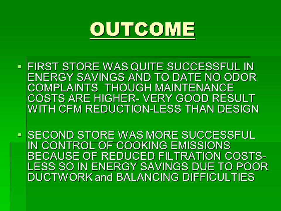 OUTCOME OUTCOME  FIRST STORE WAS QUITE SUCCESSFUL IN ENERGY SAVINGS AND TO DATE NO ODOR COMPLAINTS THOUGH MAINTENANCE COSTS ARE HIGHER- VERY GOOD RESULT WITH CFM REDUCTION-LESS THAN DESIGN  SECOND STORE WAS MORE SUCCESSFUL IN CONTROL OF COOKING EMISSIONS BECAUSE OF REDUCED FILTRATION COSTS- LESS SO IN ENERGY SAVINGS DUE TO POOR DUCTWORK and BALANCING DIFFICULTIES