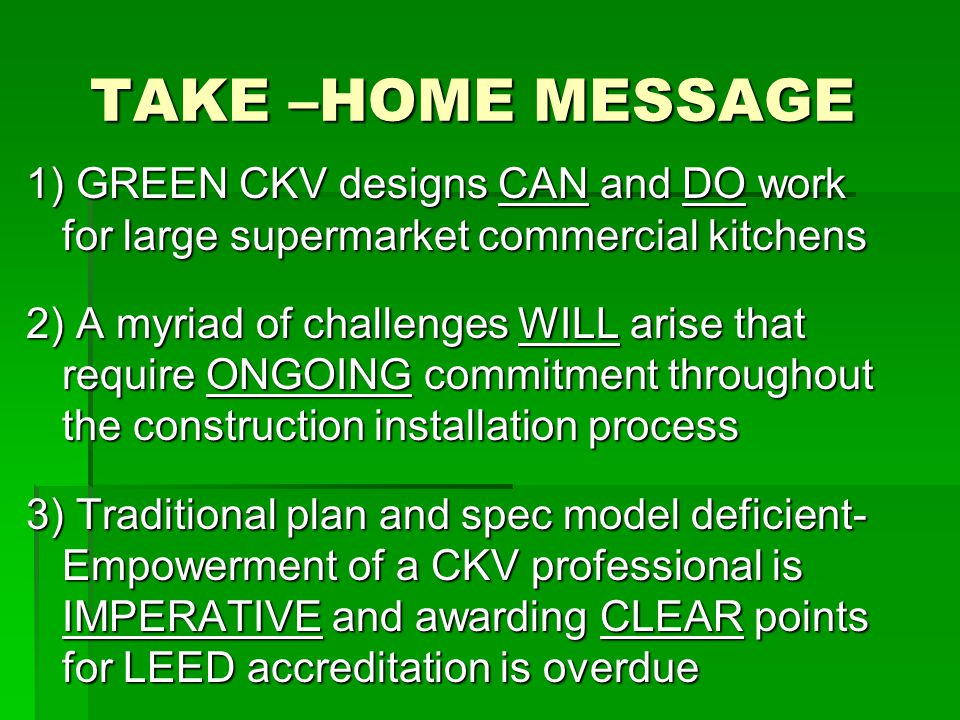 TAKE –HOME MESSAGE 1) GREEN CKV designs CAN and DO work for large supermarket commercial kitchens 2) A myriad of challenges WILL arise that require ONGOING commitment throughout the construction installation process 3) Traditional plan and spec model deficient- Empowerment of a CKV professional is IMPERATIVE and awarding CLEAR points for LEED accreditation is overdue