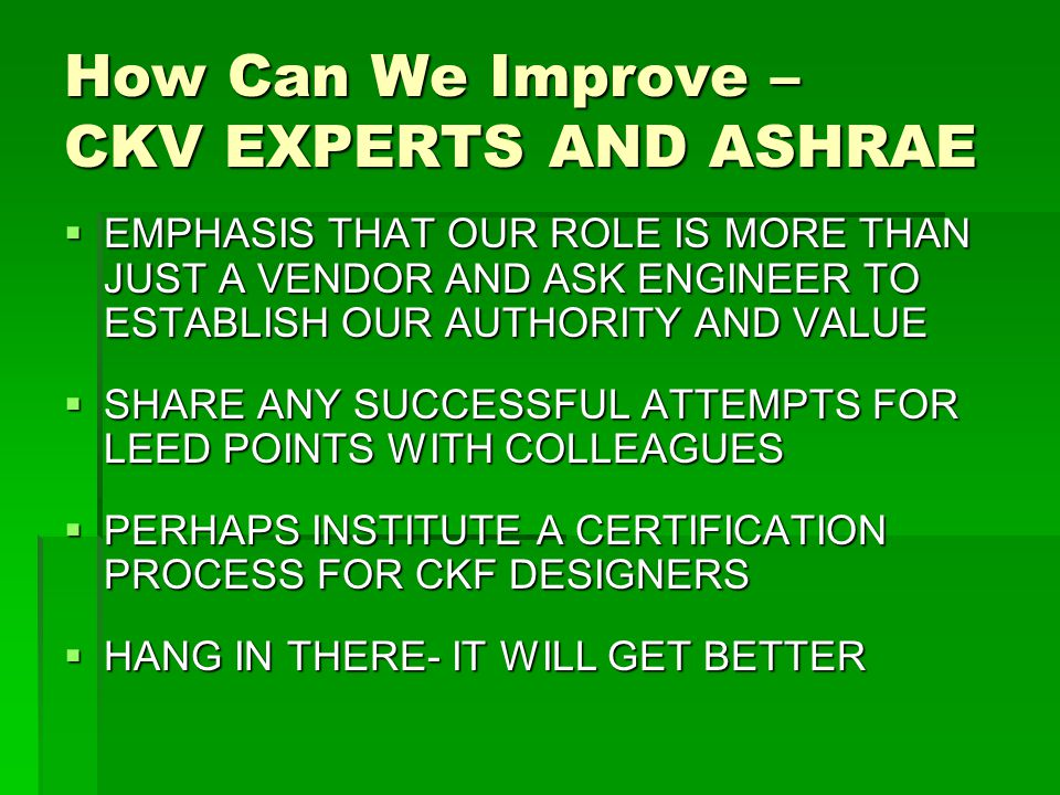 How Can We Improve – CKV EXPERTS AND ASHRAE  EMPHASIS THAT OUR ROLE IS MORE THAN JUST A VENDOR AND ASK ENGINEER TO ESTABLISH OUR AUTHORITY AND VALUE  SHARE ANY SUCCESSFUL ATTEMPTS FOR LEED POINTS WITH COLLEAGUES  PERHAPS INSTITUTE A CERTIFICATION PROCESS FOR CKF DESIGNERS  HANG IN THERE- IT WILL GET BETTER