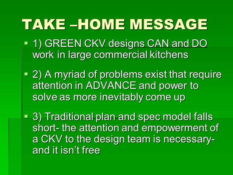 TAKE –HOME MESSAGE  1) GREEN CKV designs CAN and DO work in large commercial kitchens  2) A myriad of problems exist that require attention in ADVANCE and power to solve as more inevitably come up  3) Traditional plan and spec model falls short- the attention and empowerment of a CKV to the design team is necessary- and it isn't free