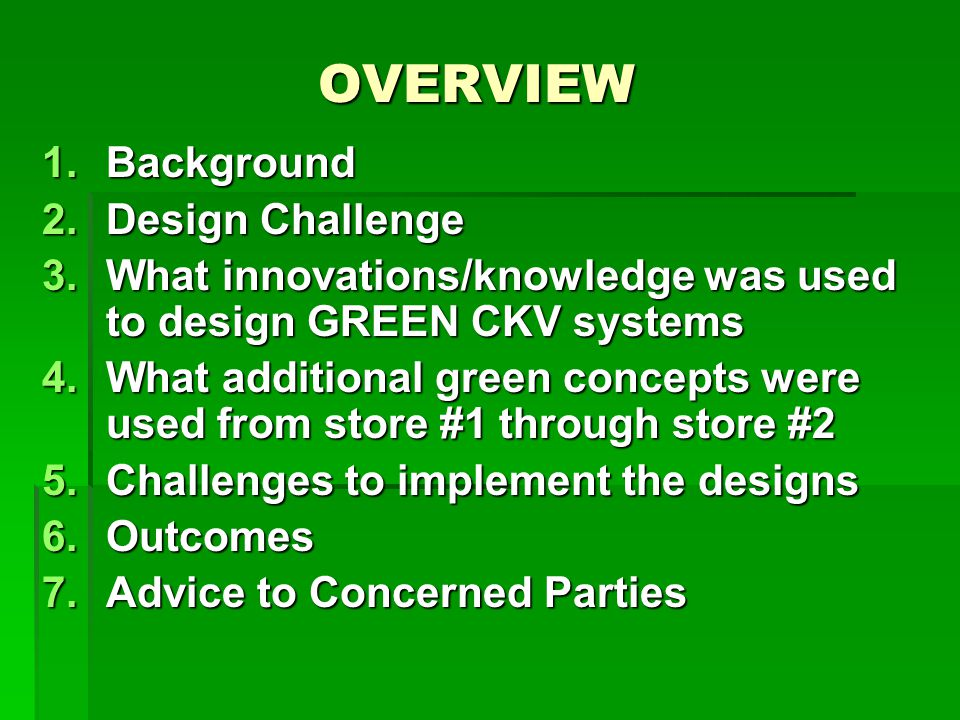 OVERVIEW 1.Background 2.Design Challenge 3.What innovations/knowledge was used to design GREEN CKV systems 4.What additional green concepts were used