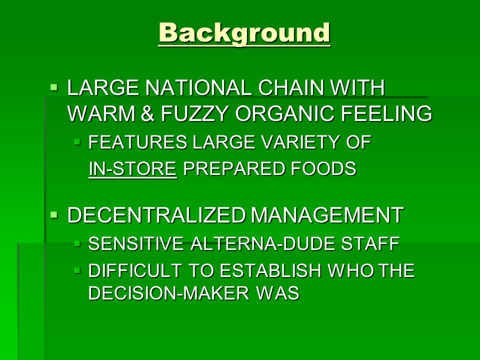 Background  LARGE NATIONAL CHAIN WITH WARM & FUZZY ORGANIC FEELING  FEATURES LARGE VARIETY OF IN-STORE PREPARED FOODS IN-STORE PREPARED FOODS  DECENTRALIZED MANAGEMENT  SENSITIVE ALTERNA-DUDE STAFF  DIFFICULT TO ESTABLISH WHO THE DECISION-MAKER WAS