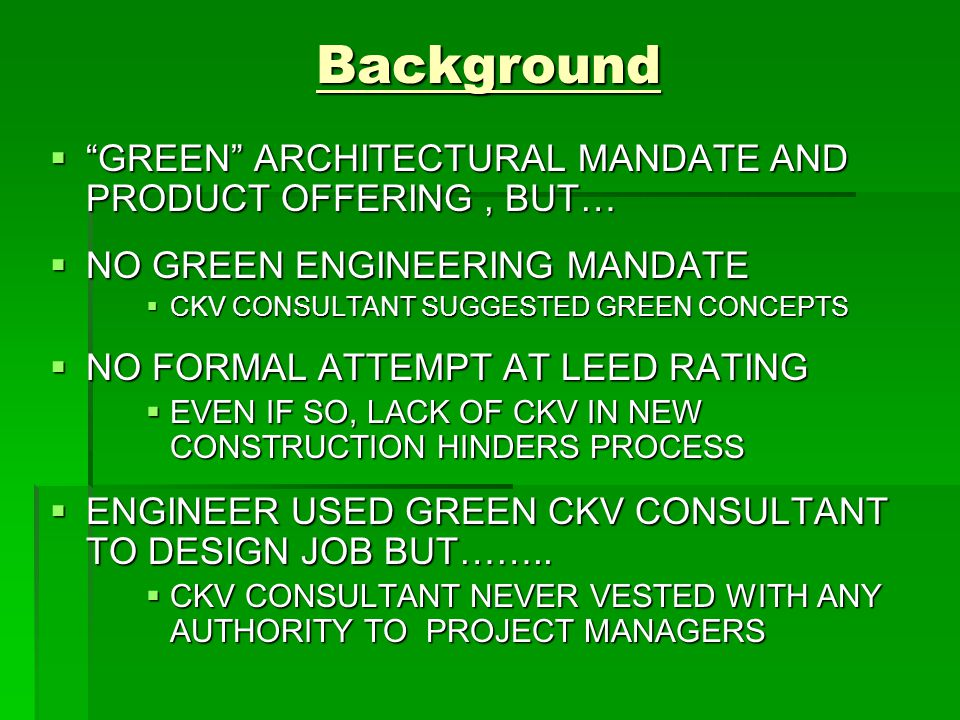 Background  GREEN ARCHITECTURAL MANDATE AND PRODUCT OFFERING, BUT…  NO GREEN ENGINEERING MANDATE  CKV CONSULTANT SUGGESTED GREEN CONCEPTS  NO FORMAL ATTEMPT AT LEED RATING  EVEN IF SO, LACK OF CKV IN NEW CONSTRUCTION HINDERS PROCESS  ENGINEER USED GREEN CKV CONSULTANT TO DESIGN JOB BUT……..