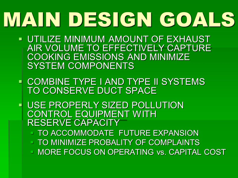 MAIN DESIGN GOALS  UTILIZE MINIMUM AMOUNT OF EXHAUST AIR VOLUME TO EFFECTIVELY CAPTURE COOKING EMISSIONS AND MINIMIZE SYSTEM COMPONENTS  COMBINE TYPE I AND TYPE II SYSTEMS TO CONSERVE DUCT SPACE  USE PROPERLY SIZED POLLUTION CONTROL EQUIPMENT WITH RESERVE CAPACITY  TO ACCOMMODATE FUTURE EXPANSION  TO MINIMIZE PROBALITY OF COMPLAINTS  MORE FOCUS ON OPERATING vs.