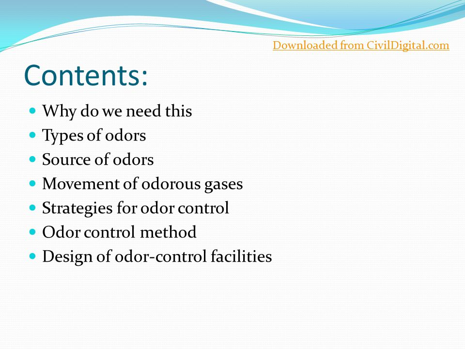 Contents: Why do we need this Types of odors Source of odors Movement of odorous gases Strategies for odor control Odor control method Design of odor-