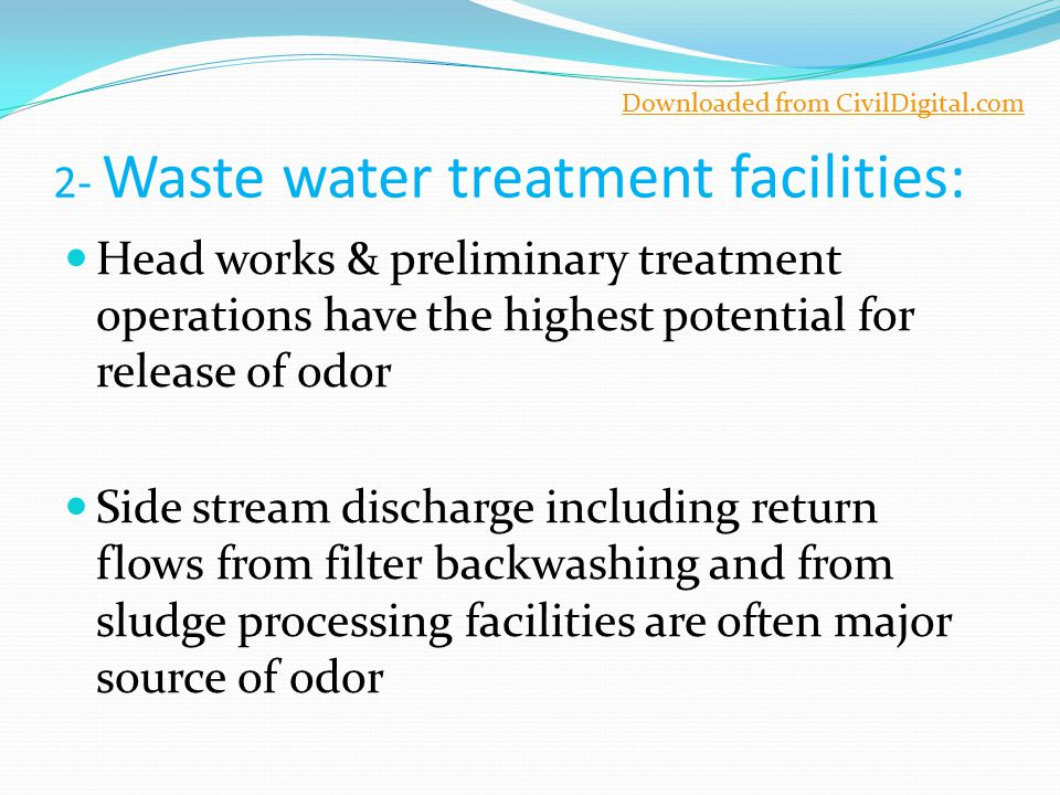 2- Waste water treatment facilities: Head works & preliminary treatment operations have the highest potential for release of odor Side stream discharg