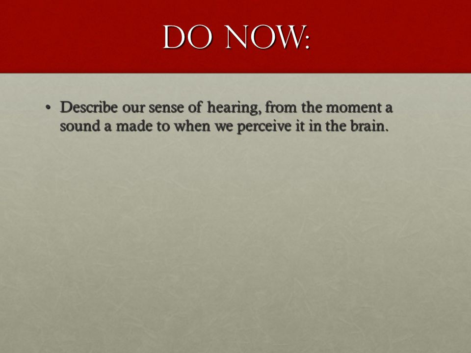DO NOW: Describe our sense of hearing, from the moment a sound a made to when we perceive it in the brain.Describe our sense of hearing, from the moment a sound a made to when we perceive it in the brain.