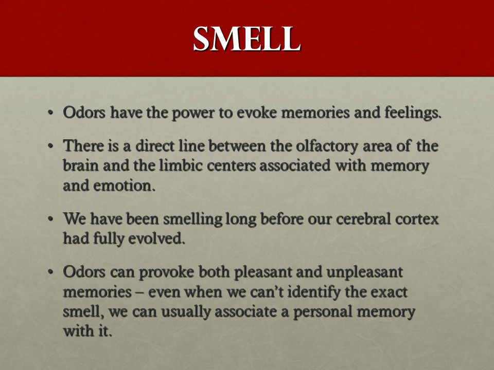 Smell Odors have the power to evoke memories and feelings.Odors have the power to evoke memories and feelings. There is a direct line between the olfa