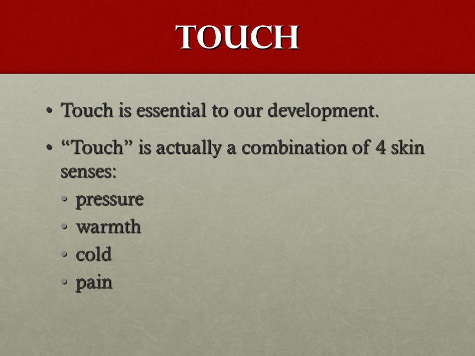 "Touch Touch is essential to our development.Touch is essential to our development. ""Touch"" is actually a combination of 4 skin senses:""Touch"" is actua"