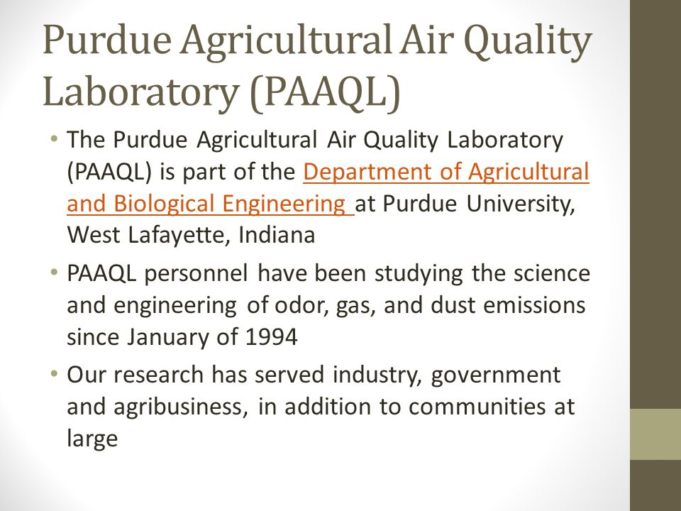 Purdue Agricultural Air Quality Laboratory (PAAQL) The Purdue Agricultural Air Quality Laboratory (PAAQL) is part of the Department of Agricultural and Biological Engineering at Purdue University, West Lafayette, IndianaDepartment of Agricultural and Biological Engineering PAAQL personnel have been studying the science and engineering of odor, gas, and dust emissions since January of 1994 Our research has served industry, government and agribusiness, in addition to communities at large