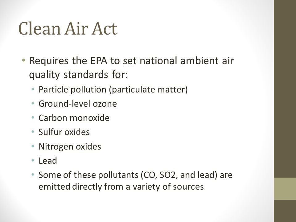 Clean Air Act Requires the EPA to set national ambient air quality standards for: Particle pollution (particulate matter) Ground-level ozone Carbon monoxide Sulfur oxides Nitrogen oxides Lead Some of these pollutants (CO, SO2, and lead) are emitted directly from a variety of sources