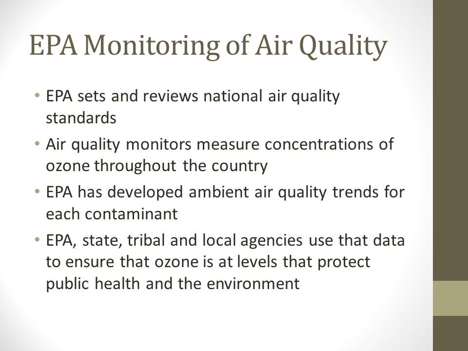 EPA Monitoring of Air Quality EPA sets and reviews national air quality standards Air quality monitors measure concentrations of ozone throughout the country EPA has developed ambient air quality trends for each contaminant EPA, state, tribal and local agencies use that data to ensure that ozone is at levels that protect public health and the environment