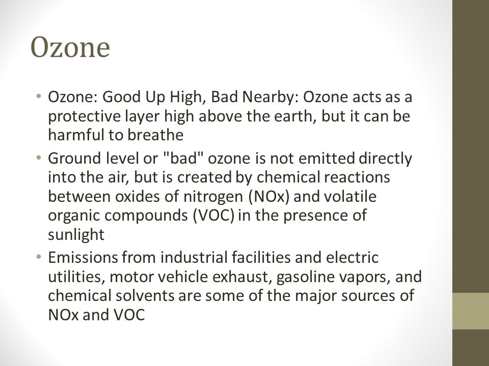 Ozone Ozone: Good Up High, Bad Nearby: Ozone acts as a protective layer high above the earth, but it can be harmful to breathe Ground level or bad ozone is not emitted directly into the air, but is created by chemical reactions between oxides of nitrogen (NOx) and volatile organic compounds (VOC) in the presence of sunlight Emissions from industrial facilities and electric utilities, motor vehicle exhaust, gasoline vapors, and chemical solvents are some of the major sources of NOx and VOC