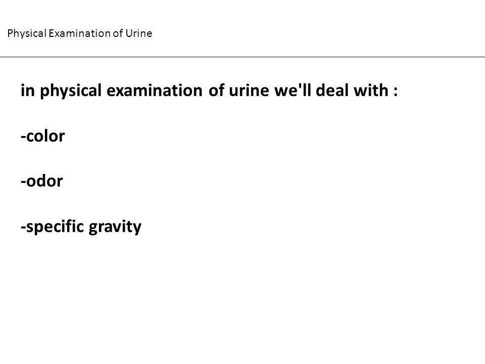 Physical Examination of Urine in physical examination of urine we'll deal with : -color -odor -specific gravity