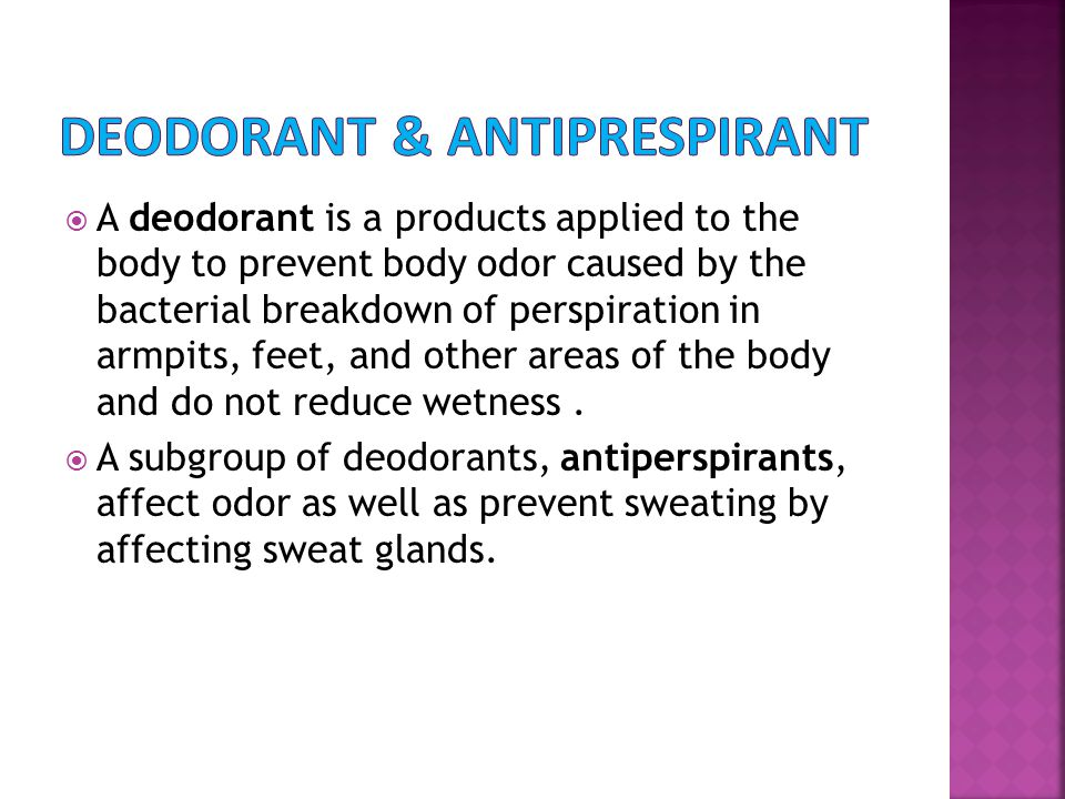  A deodorant is a products applied to the body to prevent body odor caused by the bacterial breakdown of perspiration in armpits, feet, and other are