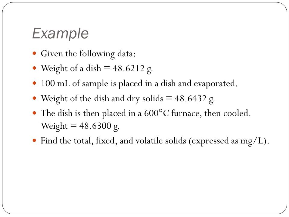 Example Given the following data: Weight of a dish = 48.6212 g. 100 mL of sample is placed in a dish and evaporated. Weight of the dish and dry solids