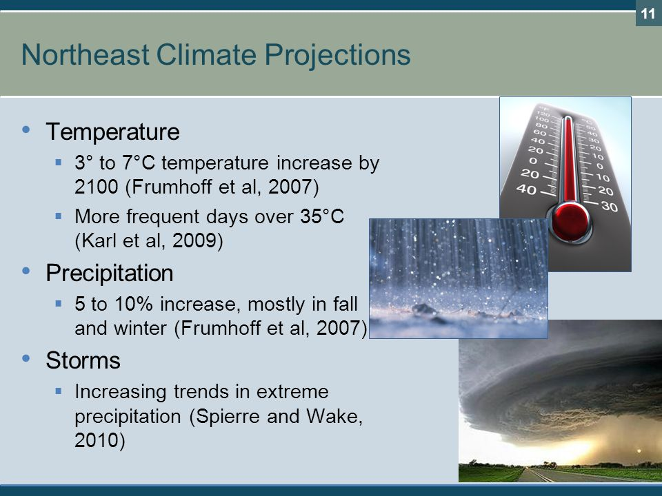 Northeast Climate Projections Temperature  3° to 7°C temperature increase by 2100 (Frumhoff et al, 2007)  More frequent days over 35°C (Karl et al,