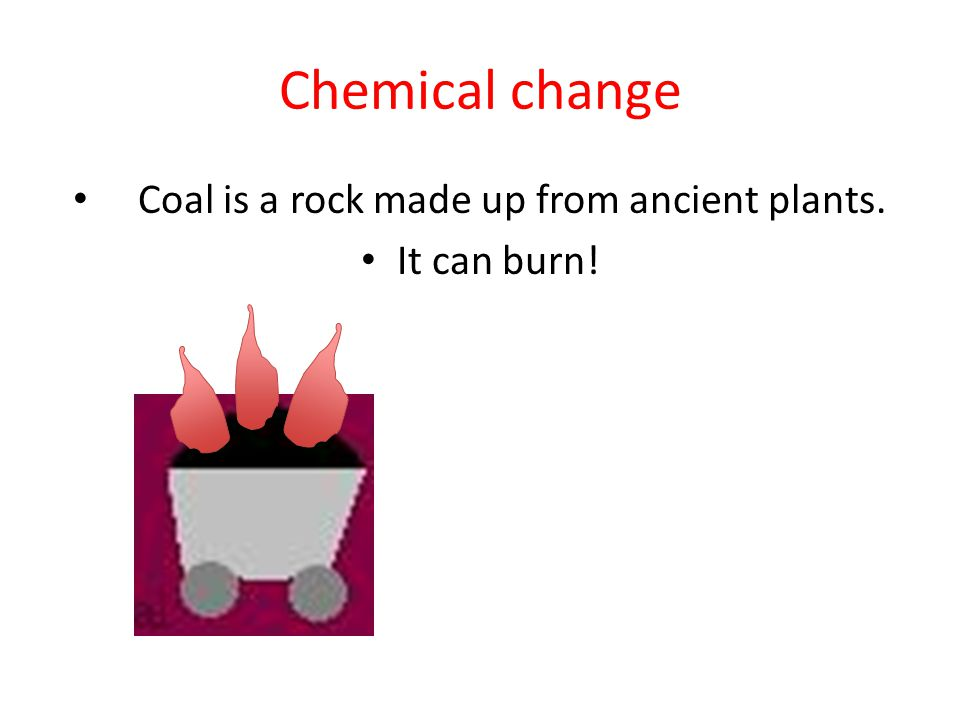 Chemical change Coal is a rock made up from ancient plants. It can burn!