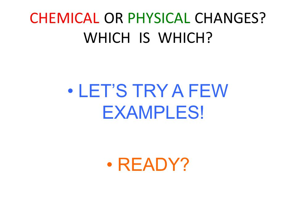 CHEMICAL OR PHYSICAL CHANGES WHICH IS WHICH LET'S TRY A FEW EXAMPLES! READY