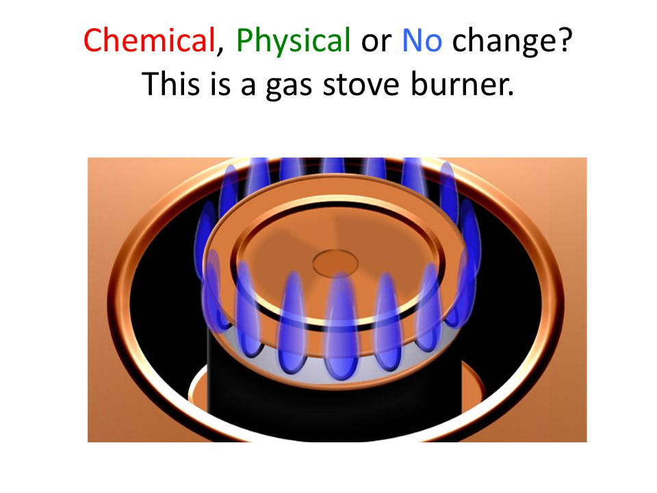 Chemical, Physical or No change This is a gas stove burner.
