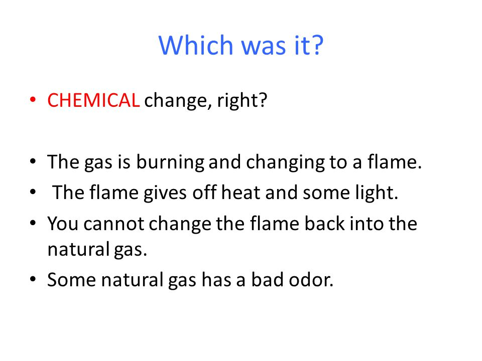 Which was it. CHEMICAL change, right. The gas is burning and changing to a flame.