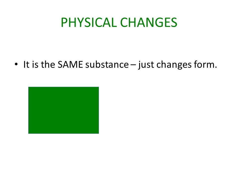 Let's review.Physical Changes: The substance just changes form.