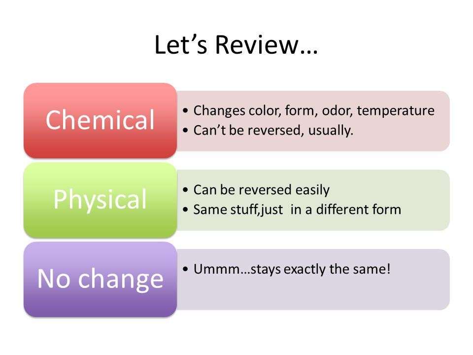 Let's Review… Changes color, form, odor, temperature Can't be reversed, usually.