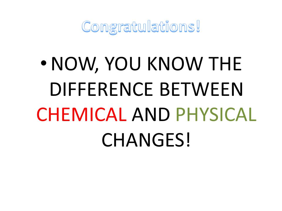 NOW, YOU KNOW THE DIFFERENCE BETWEEN CHEMICAL AND PHYSICAL CHANGES!