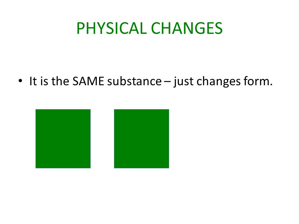 PHYSICAL CHANGES It is the SAME substance – just changes form.