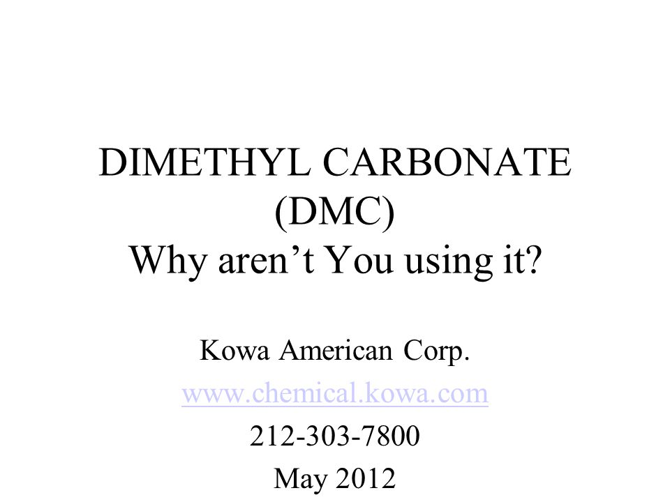 DIMETHYL CARBONATE (DMC) Why aren't You using it? Kowa American Corp. www.chemical.kowa.com 212-303-7800 May 2012