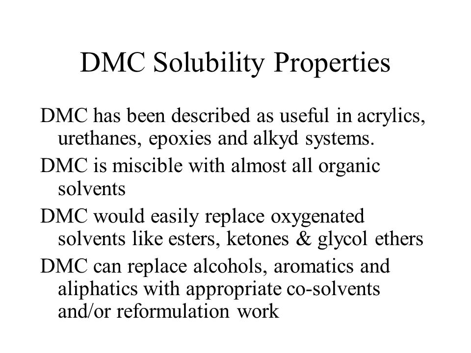 DMC Solubility Properties DMC has been described as useful in acrylics, urethanes, epoxies and alkyd systems. DMC is miscible with almost all organic