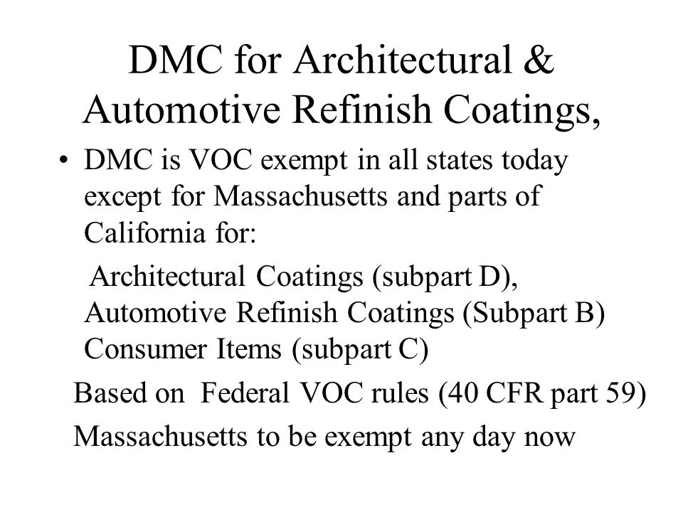 DMC for Architectural & Automotive Refinish Coatings, DMC is VOC exempt in all states today except for Massachusetts and parts of California for: Arch
