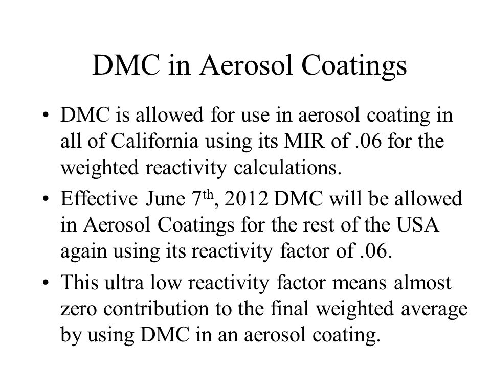 DMC in Aerosol Coatings DMC is allowed for use in aerosol coating in all of California using its MIR of.06 for the weighted reactivity calculations. E