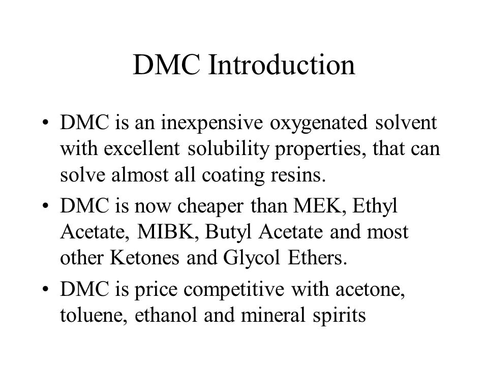 DMC Introduction DMC is an inexpensive oxygenated solvent with excellent solubility properties, that can solve almost all coating resins. DMC is now c