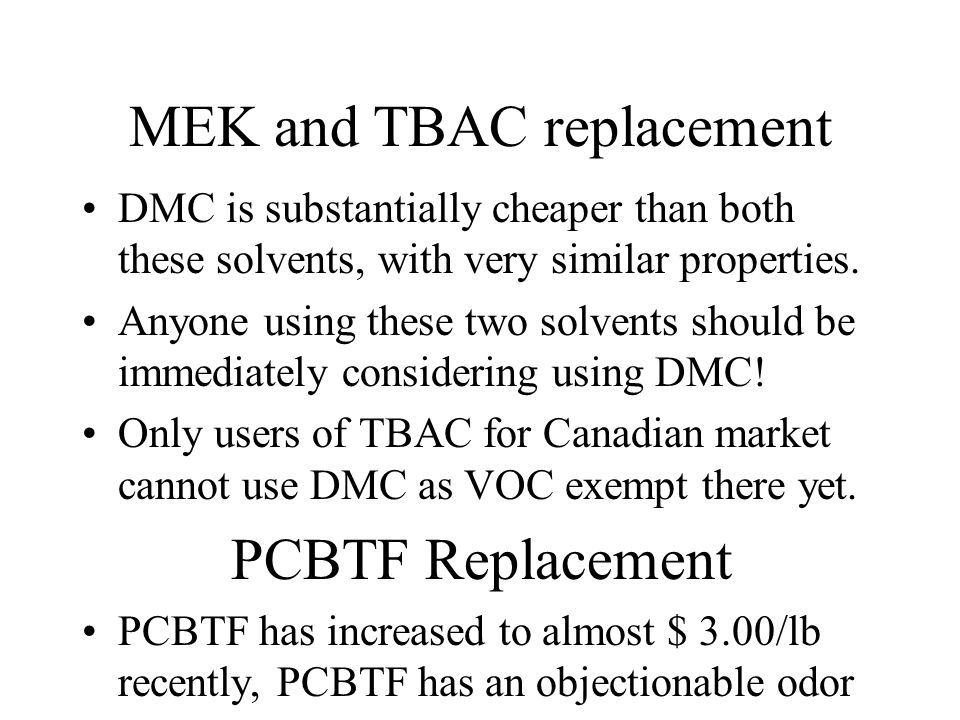 MEK and TBAC replacement DMC is substantially cheaper than both these solvents, with very similar properties. Anyone using these two solvents should b