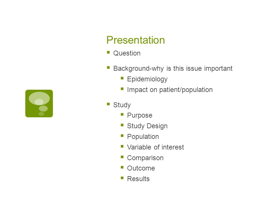 Presentation  Question  Background-why is this issue important  Epidemiology  Impact on patient/population  Study  Purpose  Study Design  Popu