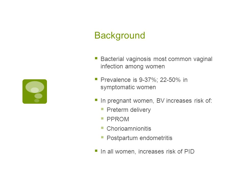 Background  Bacterial vaginosis most common vaginal infection among women  Prevalence is 9-37%; 22-50% in symptomatic women  In pregnant women, BV
