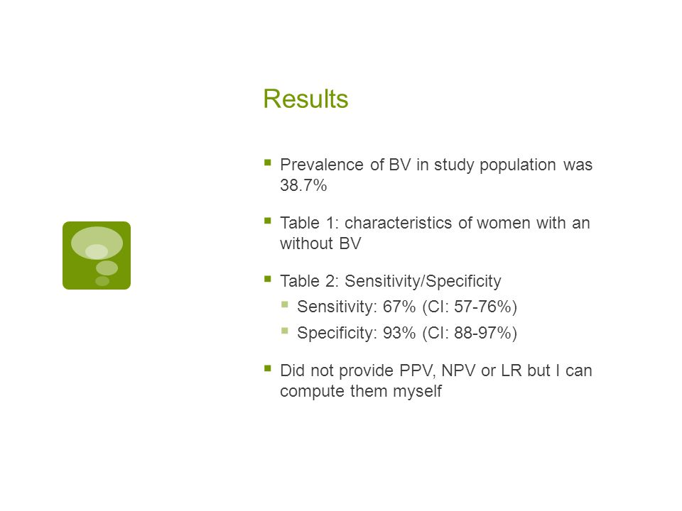 Results  Prevalence of BV in study population was 38.7%  Table 1: characteristics of women with an without BV  Table 2: Sensitivity/Specificity  S