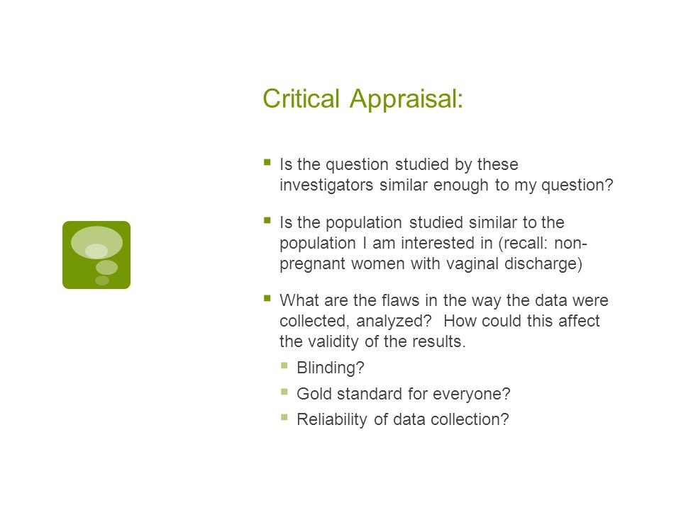Critical Appraisal:  Is the question studied by these investigators similar enough to my question?  Is the population studied similar to the populat